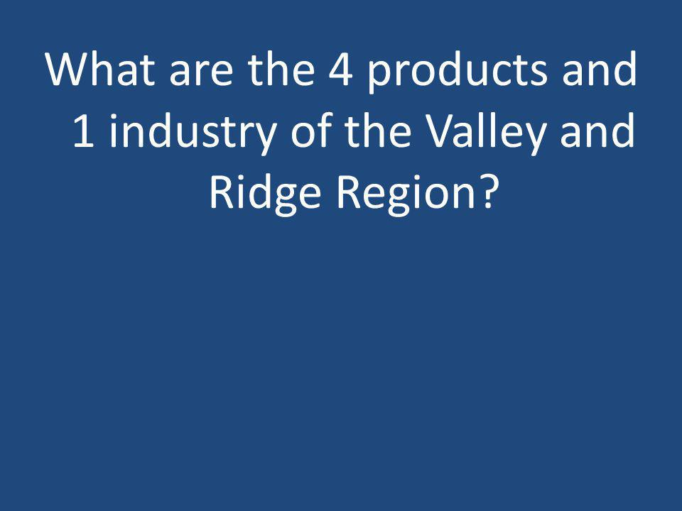 What are the 4 products and 1 industry of the Valley and Ridge Region