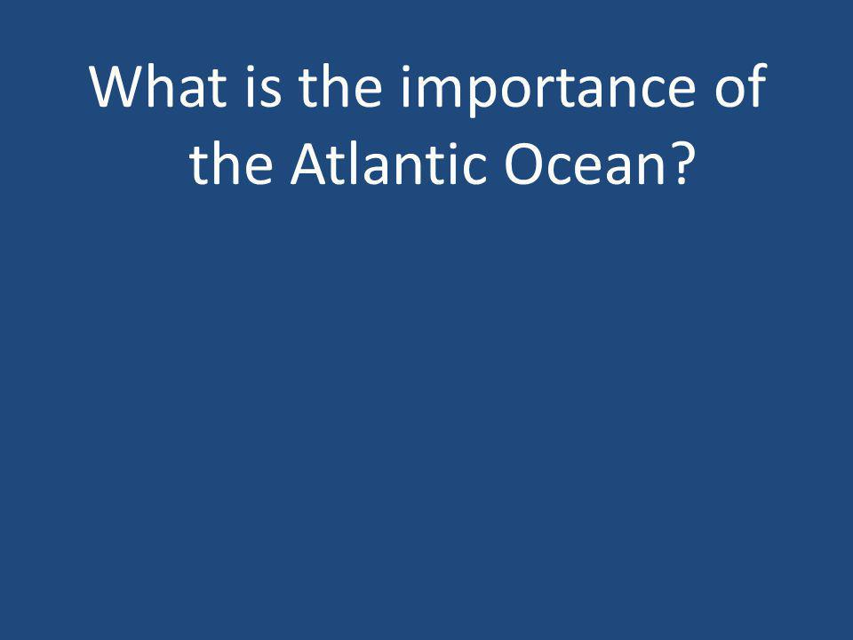 What is the importance of the Atlantic Ocean