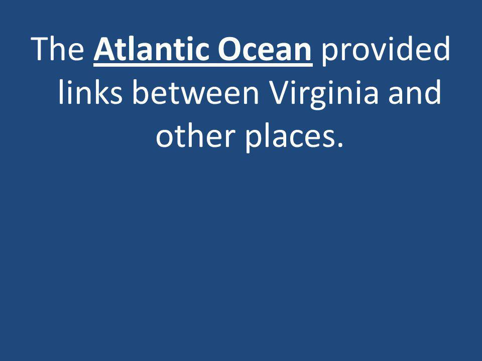 The Atlantic Ocean provided links between Virginia and other places.