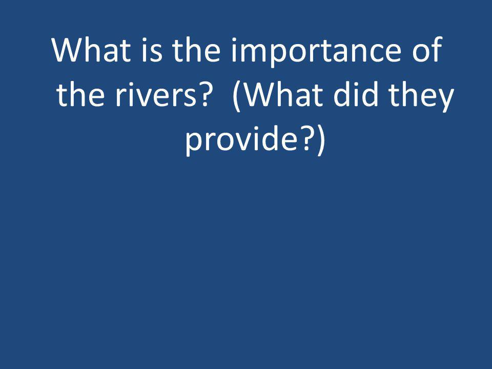 What is the importance of the rivers (What did they provide )