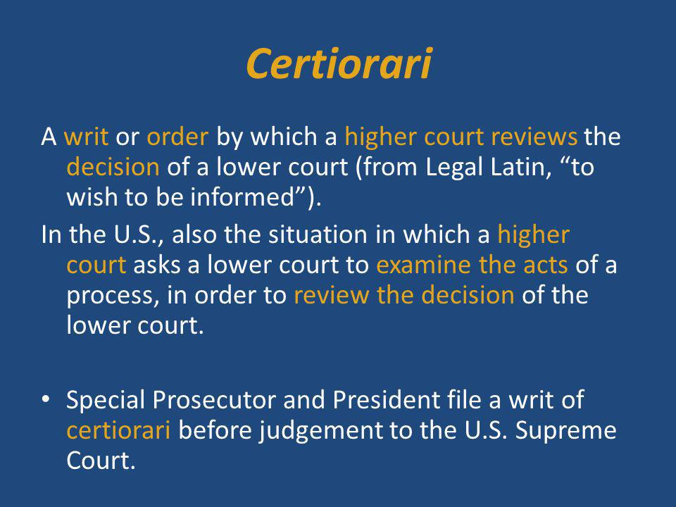 Certiorari A writ or order by which a higher court reviews the decision of a lower court (from Legal Latin, to wish to be informed ).