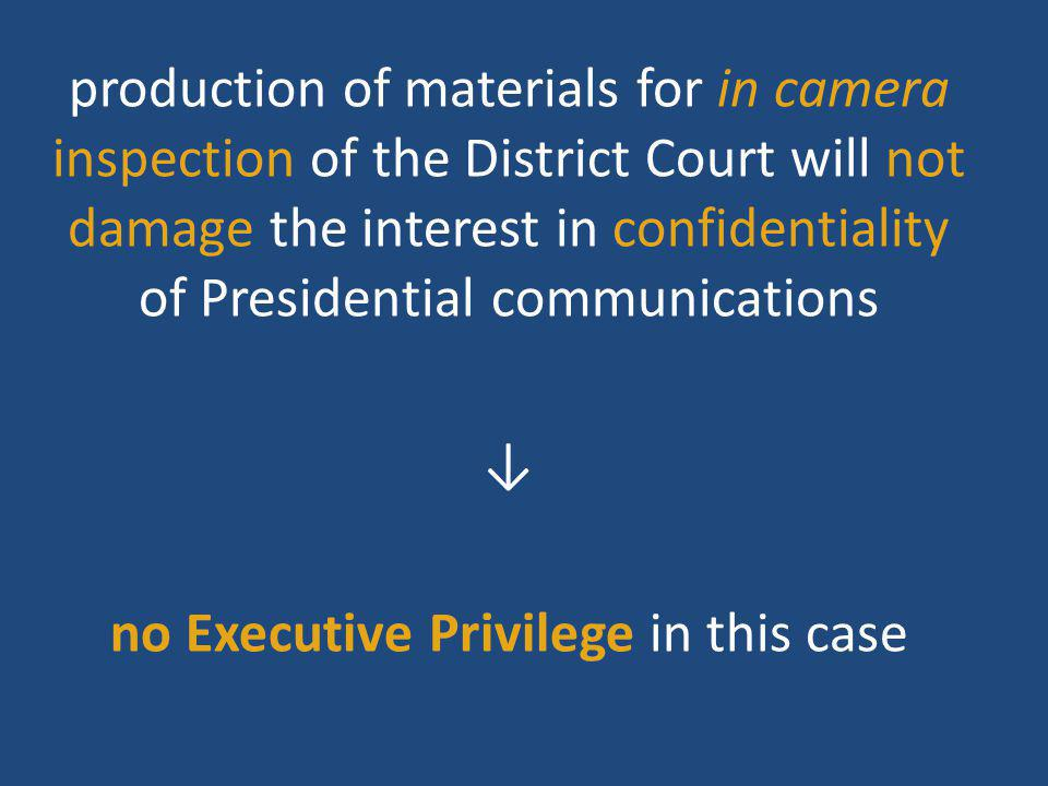 production of materials for in camera inspection of the District Court will not damage the interest in confidentiality of Presidential communications ↓ no Executive Privilege in this case