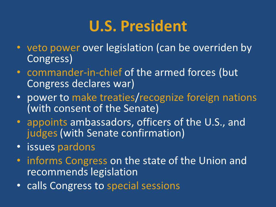 U.S. President veto power over legislation (can be overriden by Congress) commander-in-chief of the armed forces (but Congress declares war)