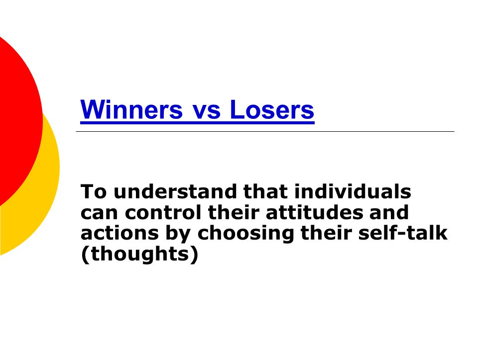 Winners vs Losers To understand that individuals can control their attitudes and actions by choosing their self-talk (thoughts)