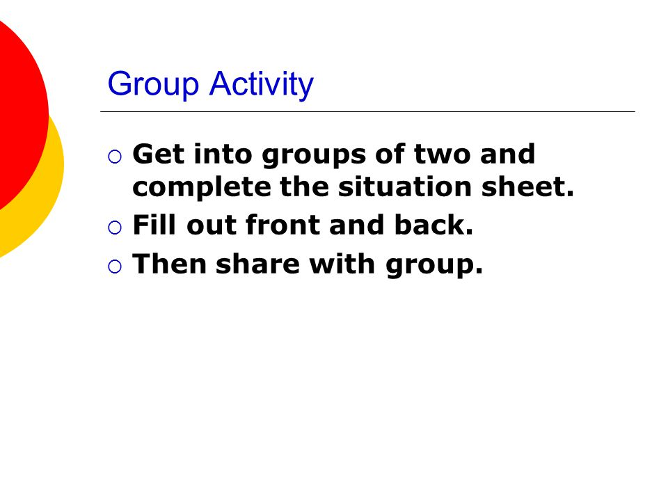 Group Activity Get into groups of two and complete the situation sheet.