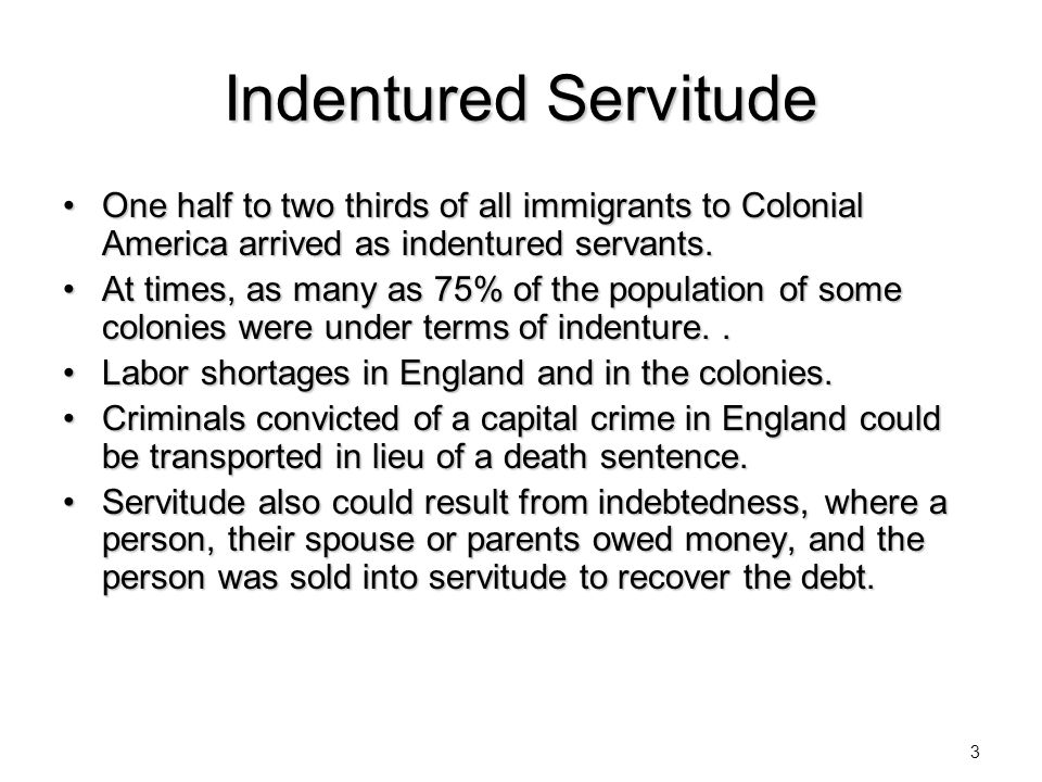 Indentured Servitude One half to two thirds of all immigrants to Colonial America arrived as indentured servants.