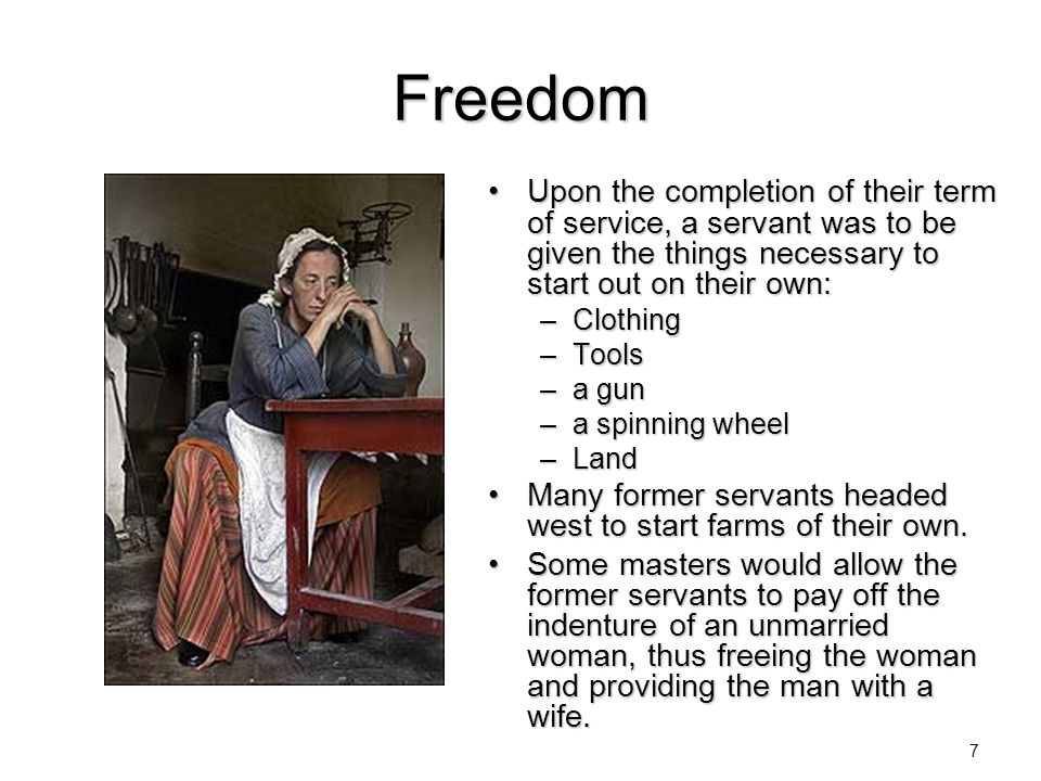 Freedom Upon the completion of their term of service, a servant was to be given the things necessary to start out on their own: