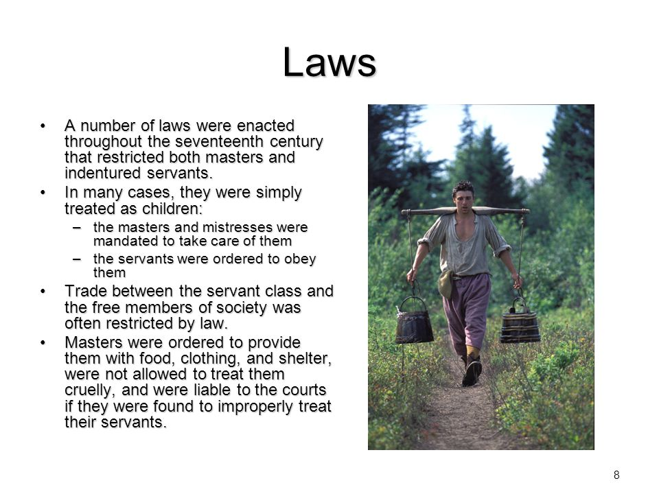 Laws A number of laws were enacted throughout the seventeenth century that restricted both masters and indentured servants.