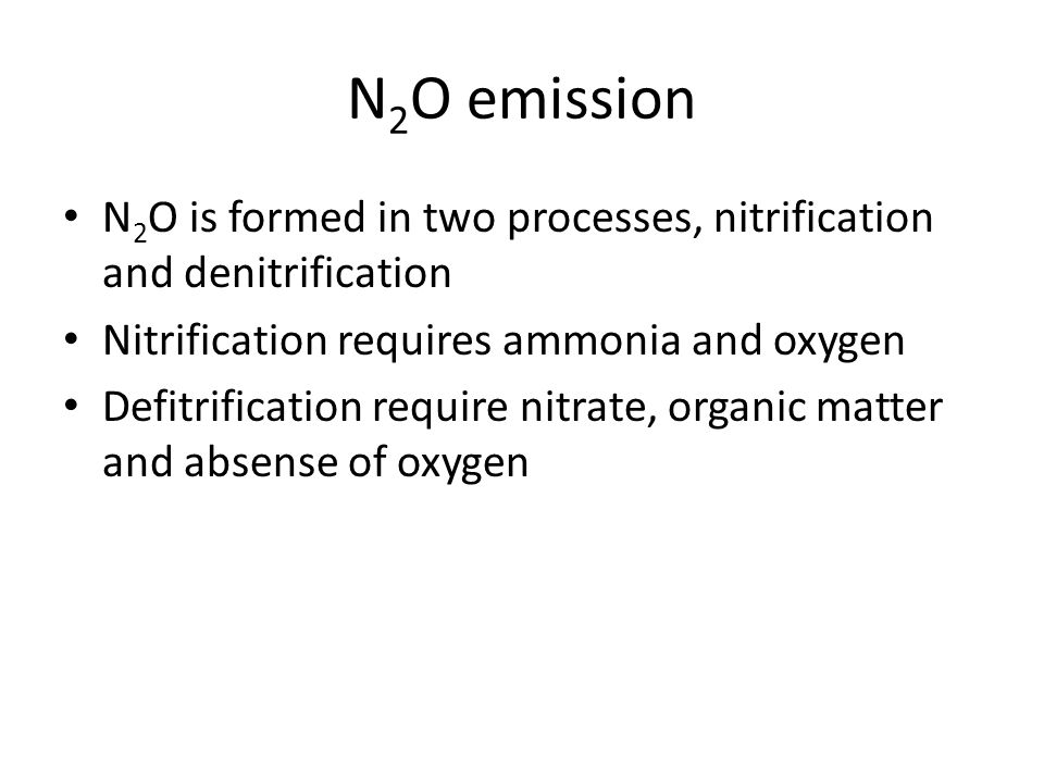 N2O emission N2O is formed in two processes, nitrification and denitrification. Nitrification requires ammonia and oxygen.