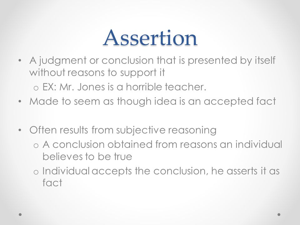 Assertion A judgment or conclusion that is presented by itself without reasons to support it. EX: Mr. Jones is a horrible teacher.