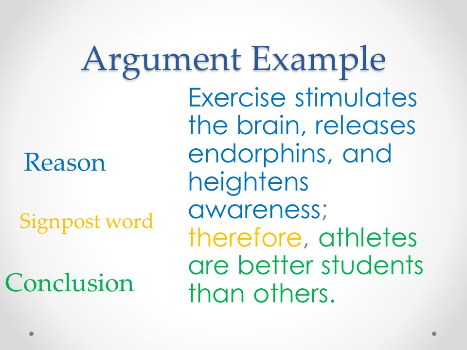 Argument Example Exercise stimulates the brain, releases endorphins, and heightens awareness; therefore, athletes are better students than others.