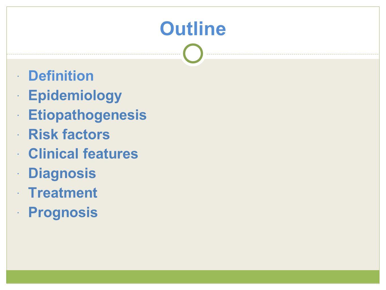 Outline Definition Epidemiology Etiopathogenesis Risk factors