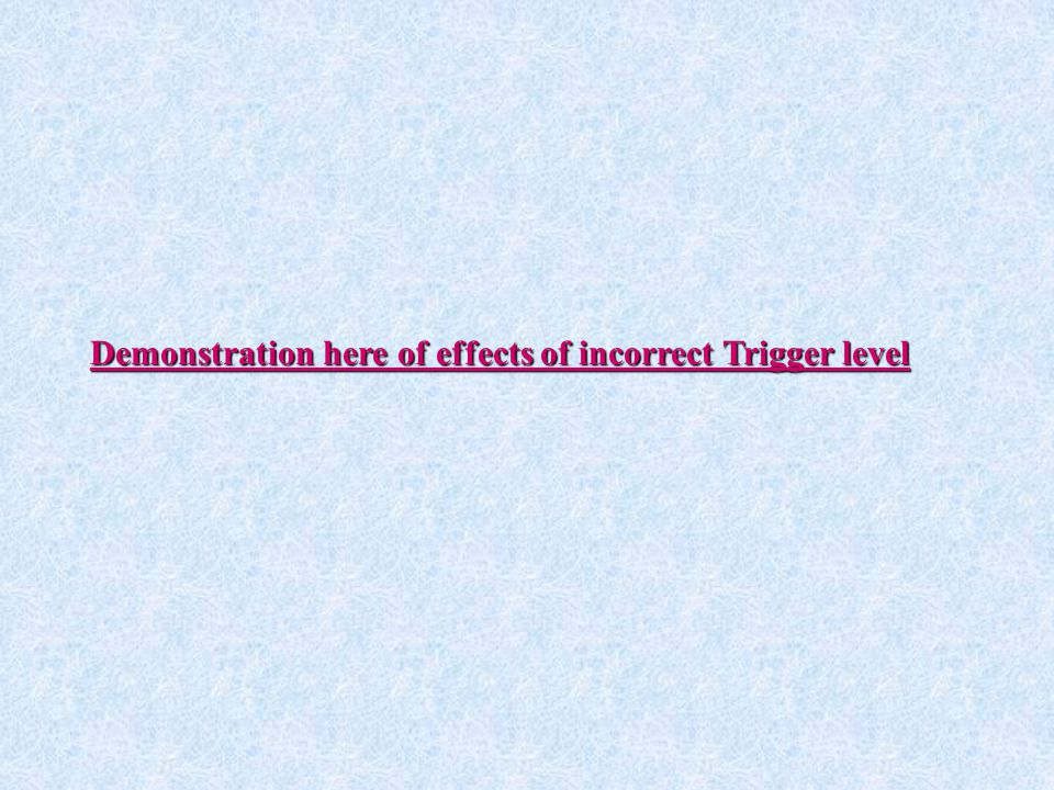 Demonstration here of effects of incorrect Trigger level