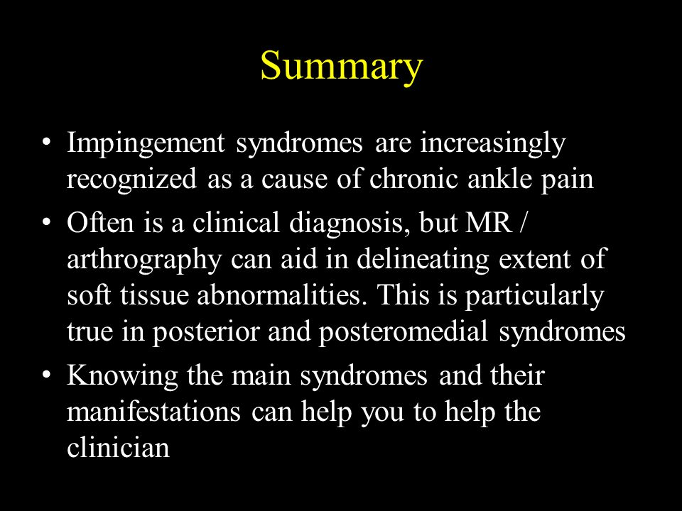 Summary Impingement syndromes are increasingly recognized as a cause of chronic ankle pain.