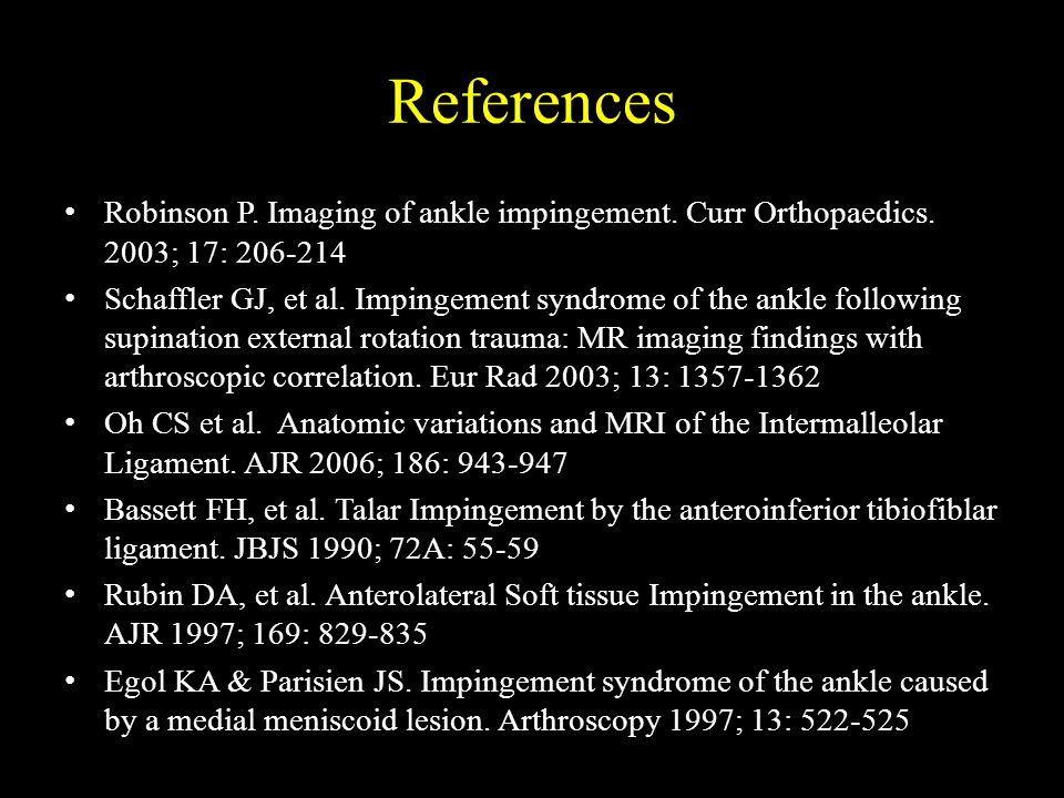 References Robinson P. Imaging of ankle impingement. Curr Orthopaedics. 2003; 17: