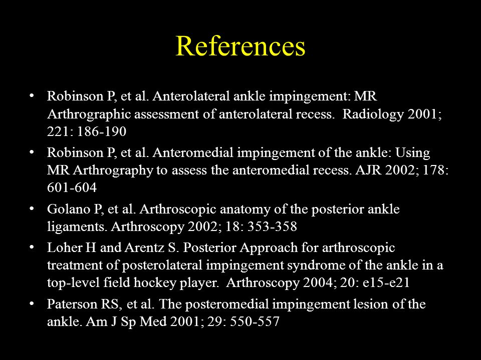 References Robinson P, et al. Anterolateral ankle impingement: MR Arthrographic assessment of anterolateral recess. Radiology 2001; 221: