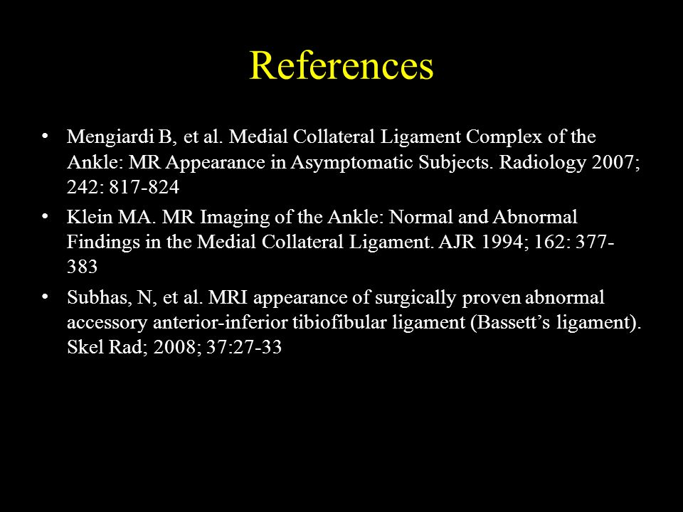 References Mengiardi B, et al. Medial Collateral Ligament Complex of the Ankle: MR Appearance in Asymptomatic Subjects. Radiology 2007; 242: