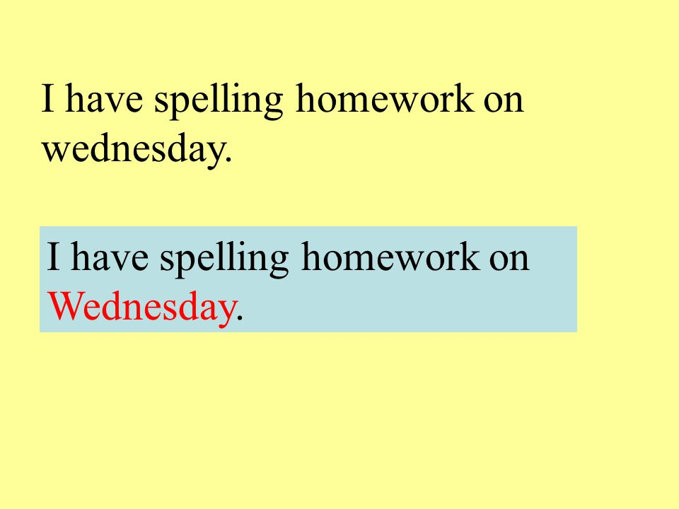I have spelling homework on wednesday.