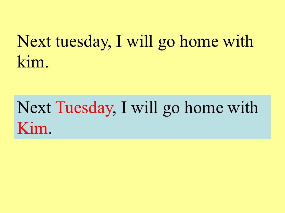 Next tuesday, I will go home with kim.