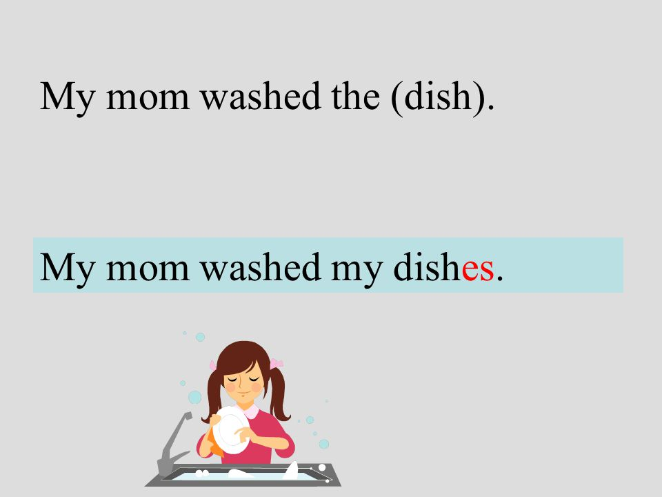 My mom washed the (dish).