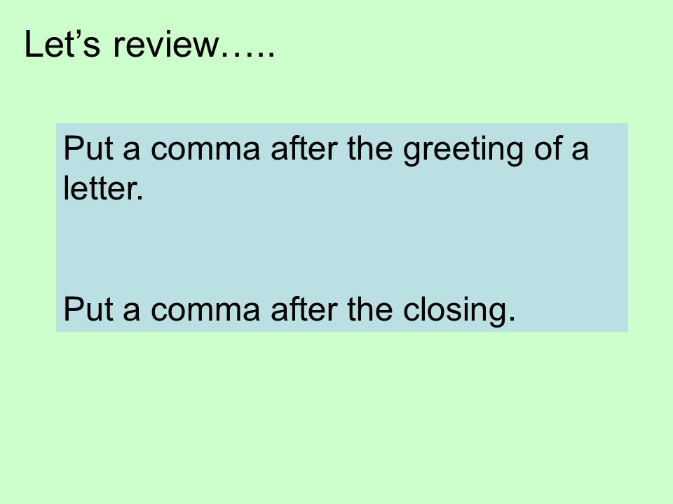 Let's review….. Put a comma after the greeting of a letter.