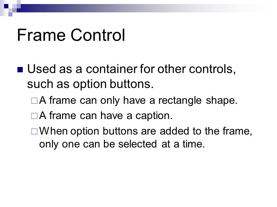 Frame Control Used as a container for other controls, such as option buttons. A frame can only have a rectangle shape.