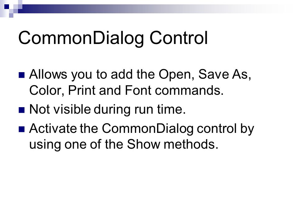 CommonDialog Control Allows you to add the Open, Save As, Color, Print and Font commands. Not visible during run time.