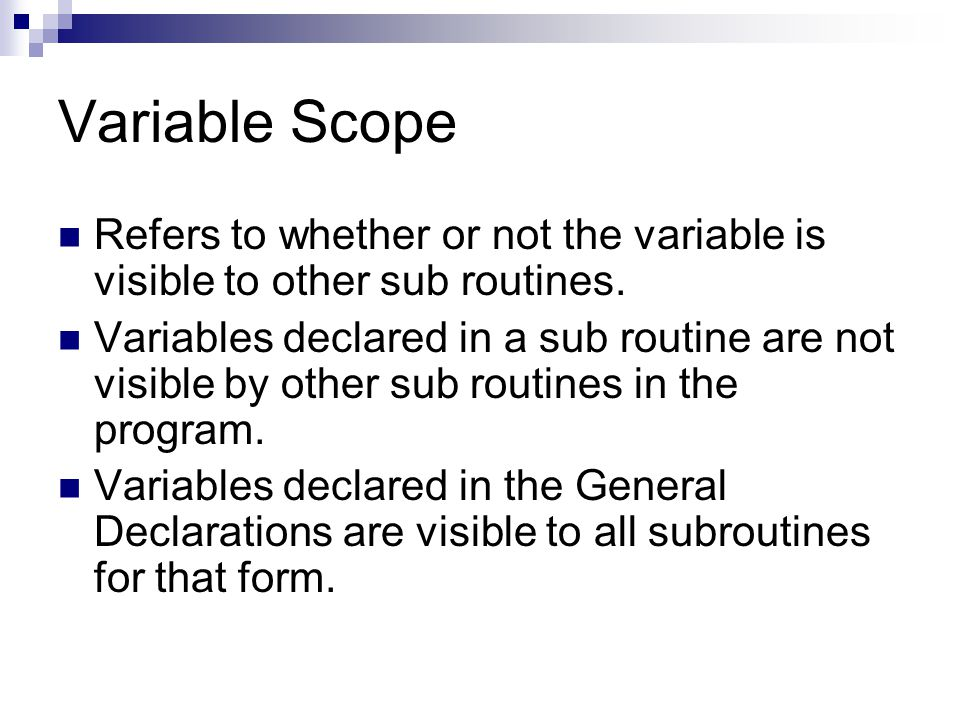 Variable Scope Refers to whether or not the variable is visible to other sub routines.