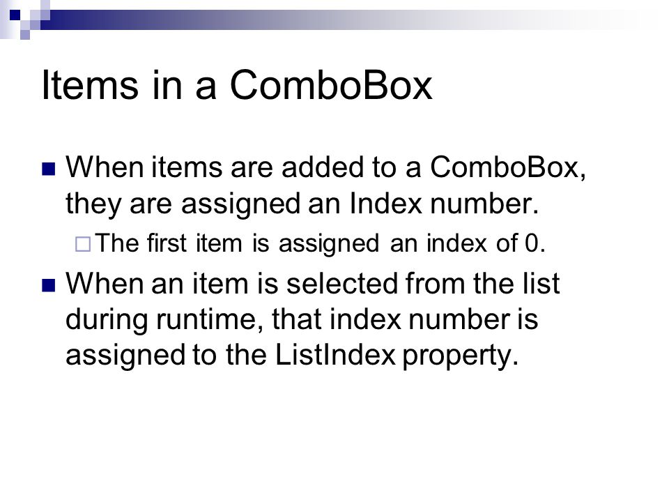 Items in a ComboBox When items are added to a ComboBox, they are assigned an Index number. The first item is assigned an index of 0.