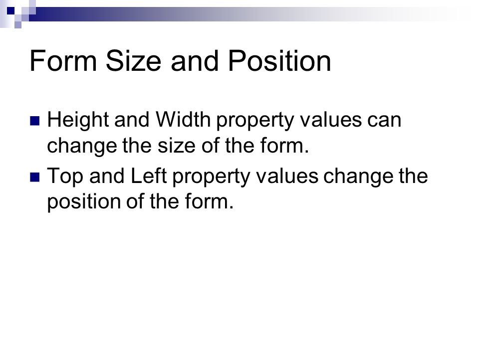 Form Size and Position Height and Width property values can change the size of the form.