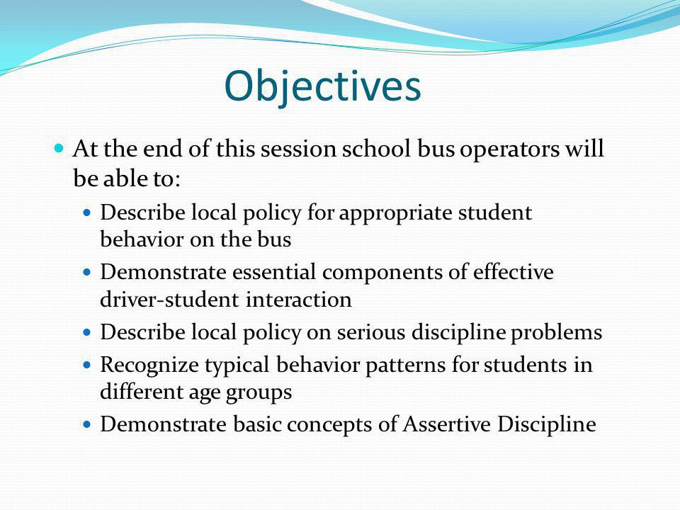 Objectives At the end of this session school bus operators will be able to: Describe local policy for appropriate student behavior on the bus.