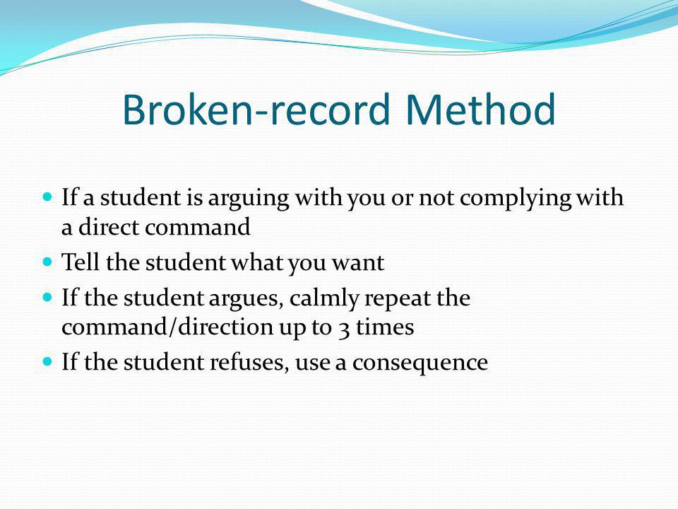 Broken-record Method If a student is arguing with you or not complying with a direct command. Tell the student what you want.