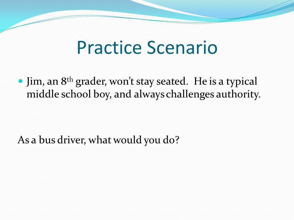 Practice Scenario Jim, an 8th grader, won't stay seated. He is a typical middle school boy, and always challenges authority.