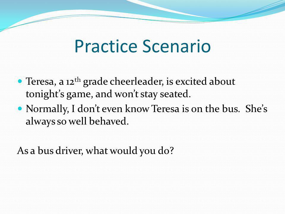 Practice Scenario Teresa, a 12th grade cheerleader, is excited about tonight's game, and won't stay seated.