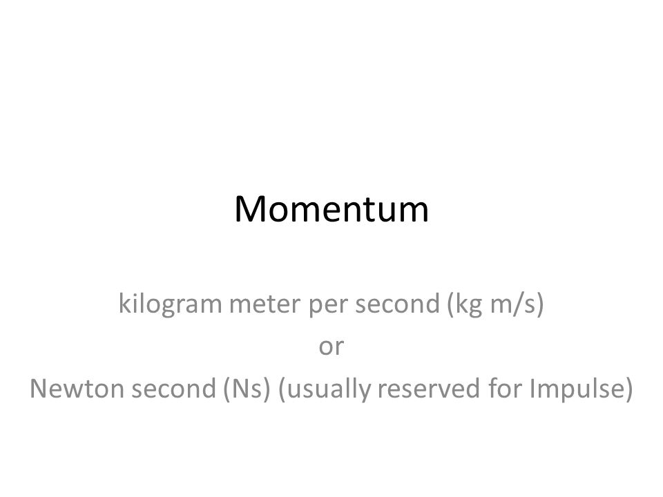 Momentum kilogram meter per second (kg m/s) or