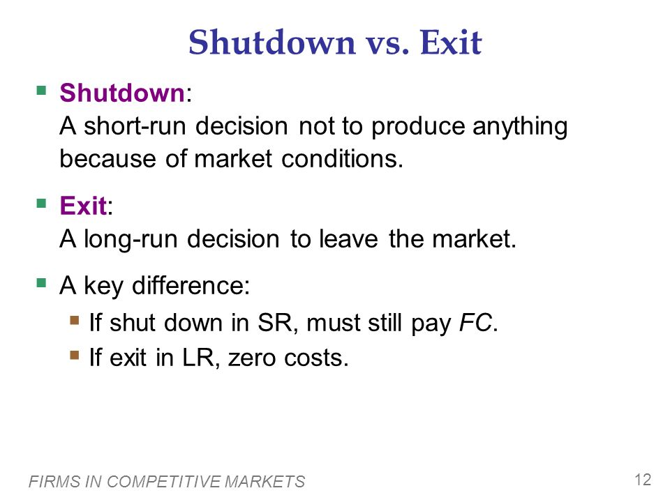 Shutdown vs. Exit Shutdown: A short-run decision not to produce anything because of market conditions.