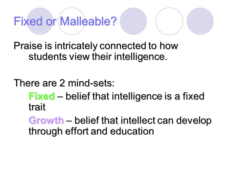 Fixed or Malleable Praise is intricately connected to how students view their intelligence. There are 2 mind-sets:
