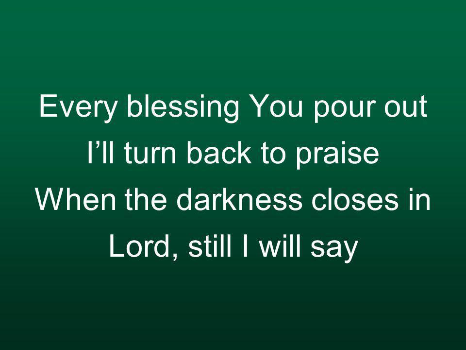 Every blessing You pour out I'll turn back to praise When the darkness closes in Lord, still I will say