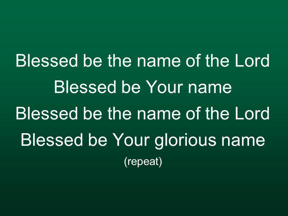 Blessed be the name of the Lord Blessed be Your name Blessed be the name of the Lord Blessed be Your glorious name (repeat)