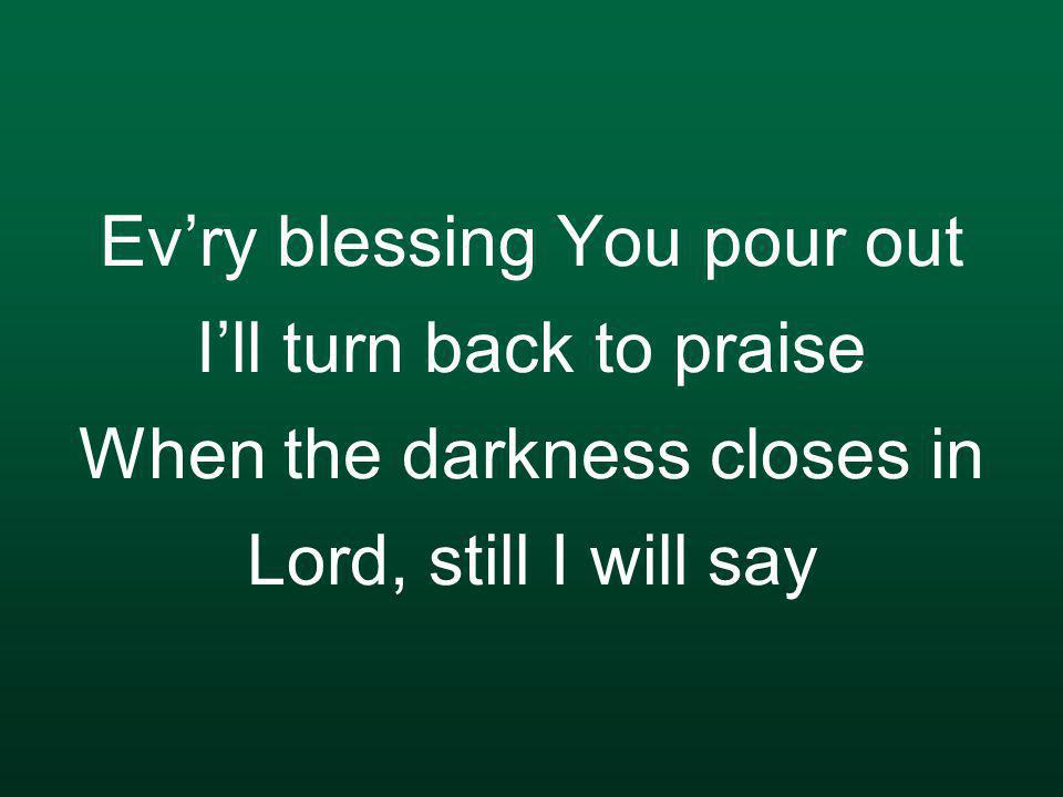 Ev'ry blessing You pour out I'll turn back to praise When the darkness closes in Lord, still I will say