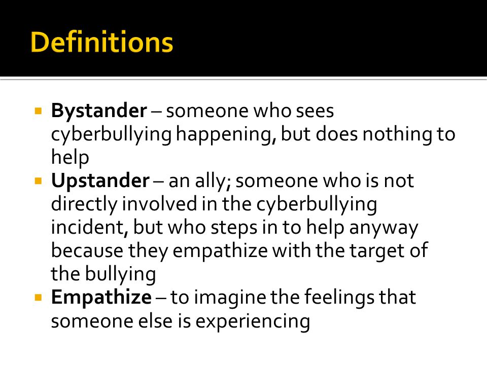 Definitions Bystander – someone who sees cyberbullying happening, but does nothing to help.