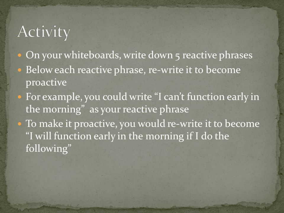 Activity On your whiteboards, write down 5 reactive phrases