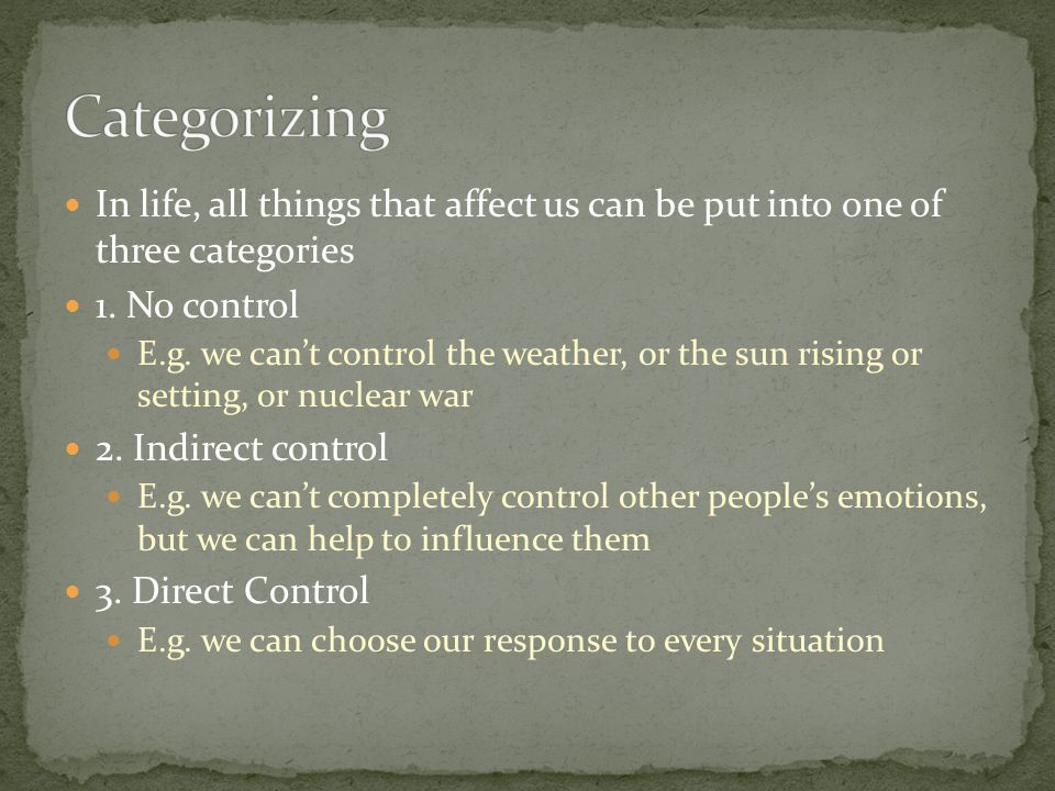 Categorizing In life, all things that affect us can be put into one of three categories. 1. No control.
