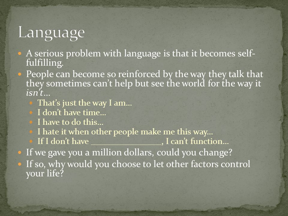Language A serious problem with language is that it becomes self- fulfilling.