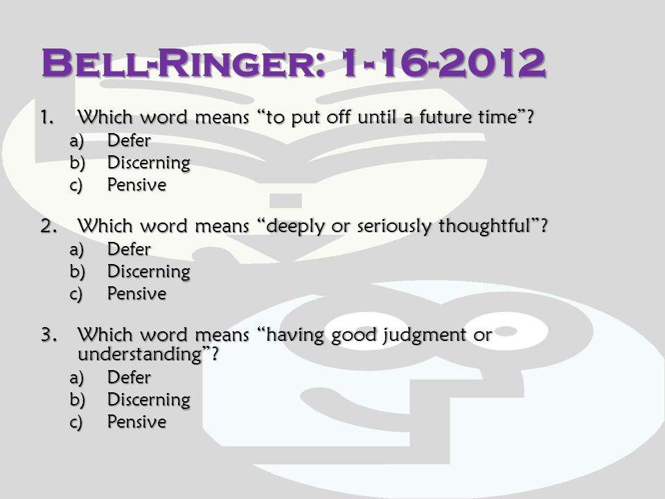 Bell-Ringer: 1-16-2012 Which word means to put off until a future time Defer. Discerning. Pensive.