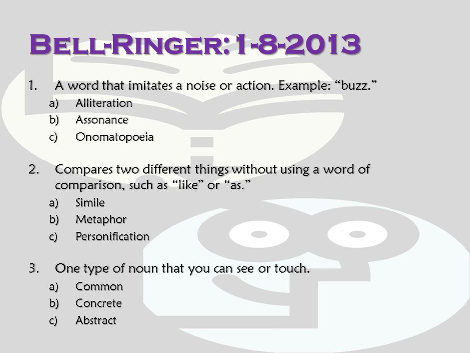 Bell-Ringer:1-8-2013 A word that imitates a noise or action. Example: buzz. Alliteration. Assonance.
