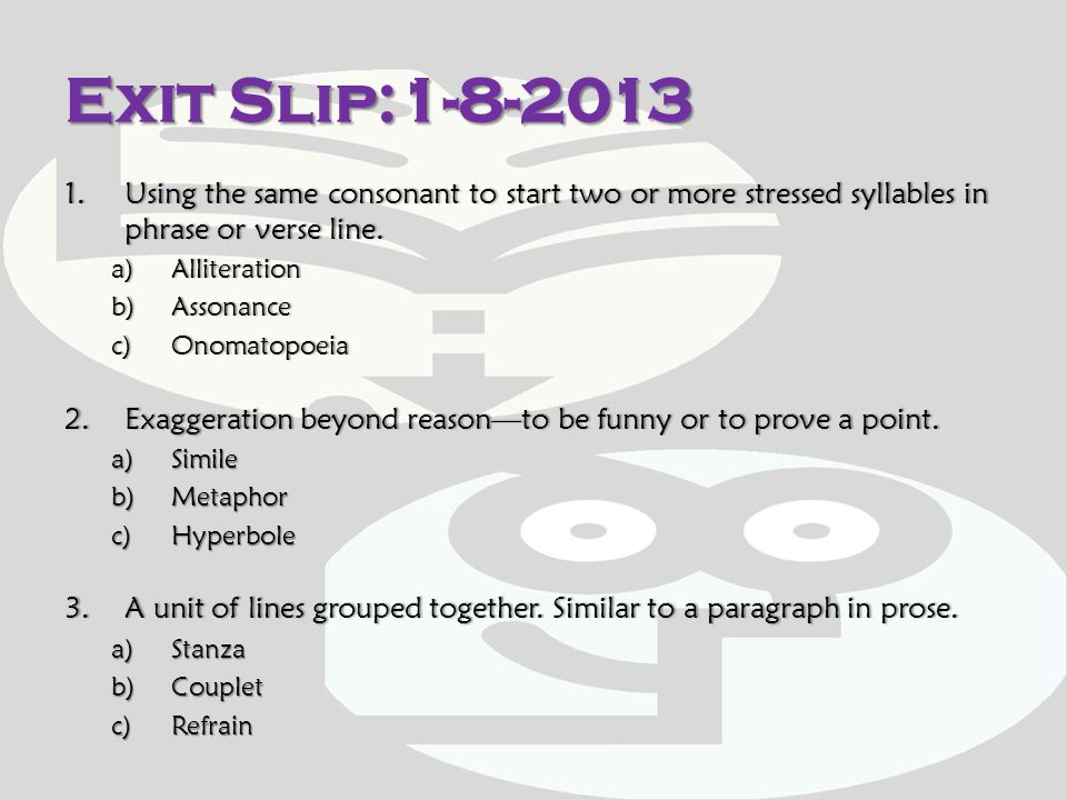 Exit Slip:1-8-2013 Using the same consonant to start two or more stressed syllables in phrase or verse line.