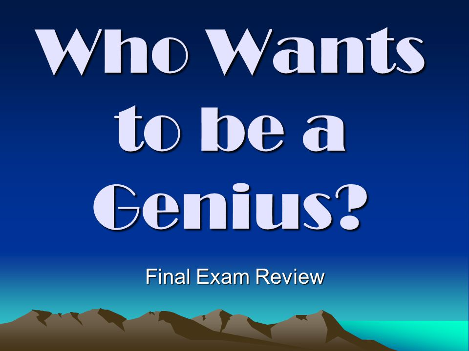 Who Wants to be a Genius Final Exam Review