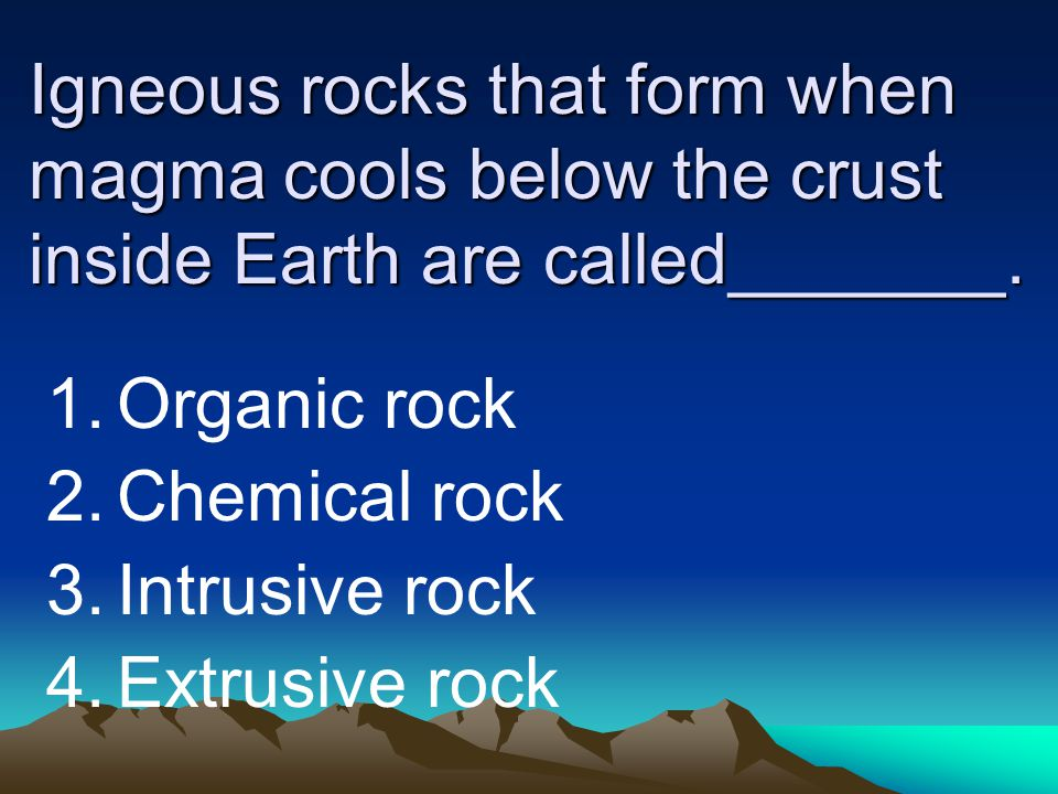 Igneous rocks that form when magma cools below the crust inside Earth are called_______.
