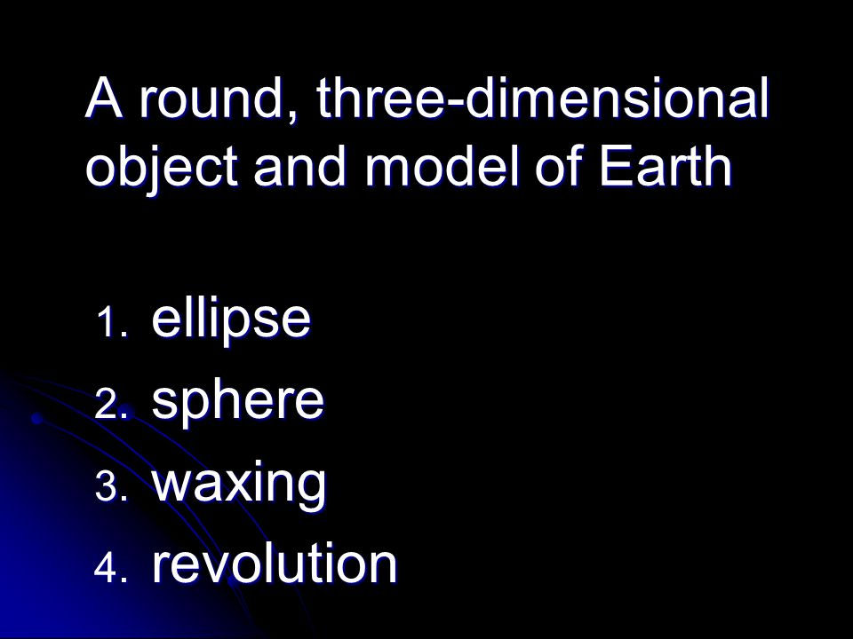 A round, three-dimensional object and model of Earth